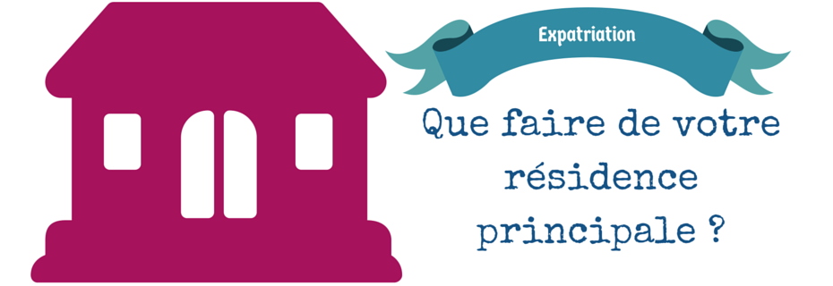 Expatriation : que faire de son logement en France ?