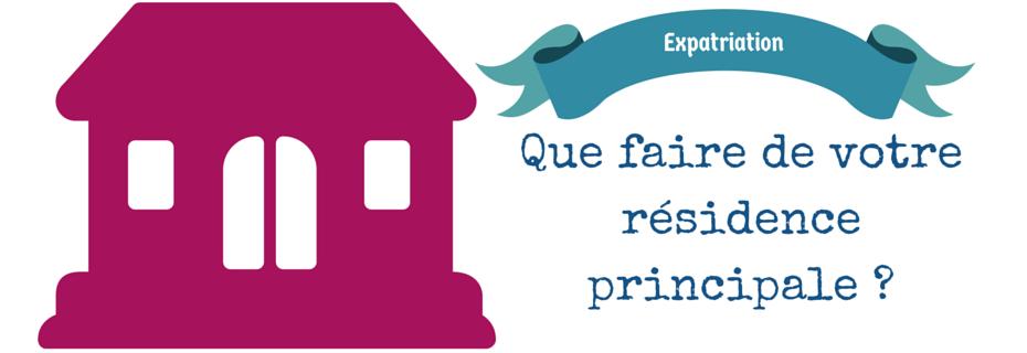 Expatriation : que faire de son logement en France ?